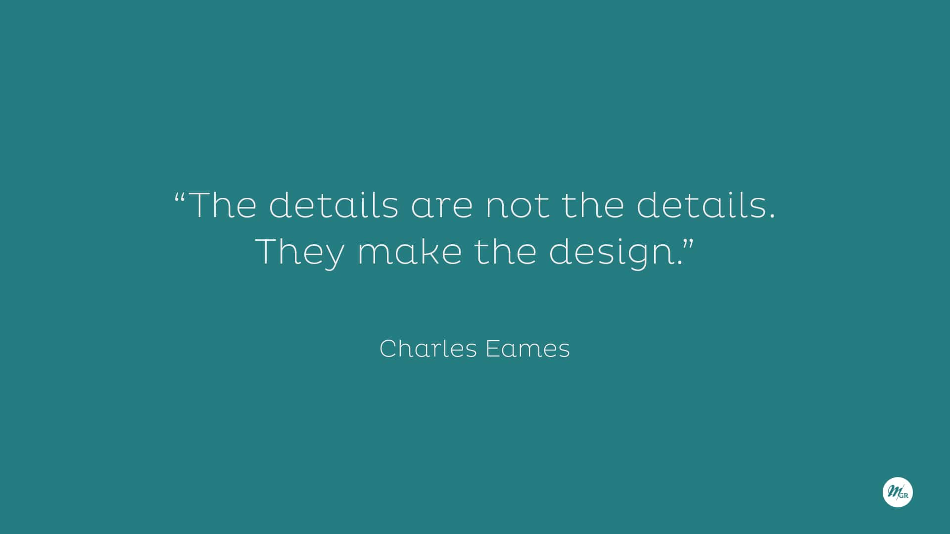 """""""The details are not the details. They make the design."""" ?Charles Eames"""